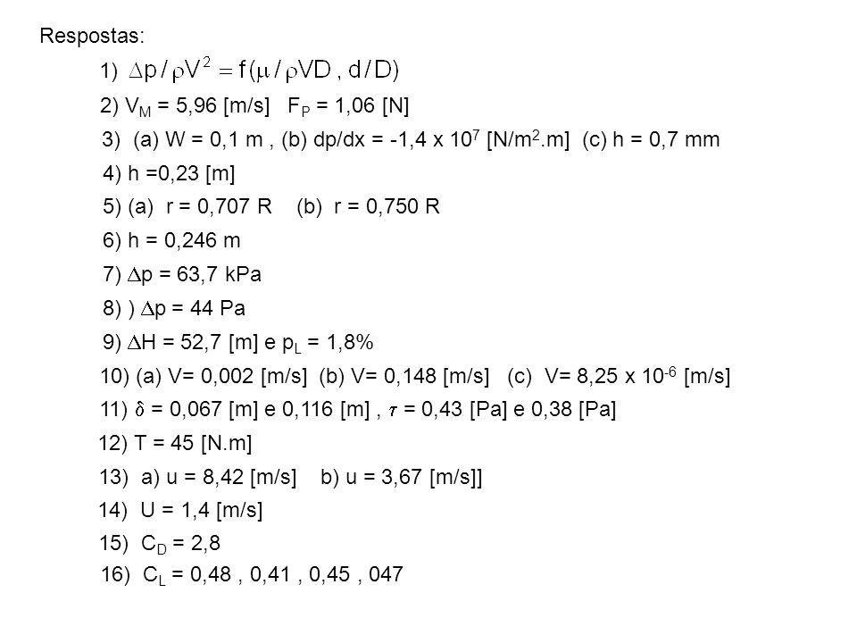 Respostas: 1) 2) VM = 5,96 [m/s] FP = 1,06 [N] 3) (a) W = 0,1 m , (b) dp/dx = -1,4 x 107 [N/m2.m] (c) h = 0,7 mm.
